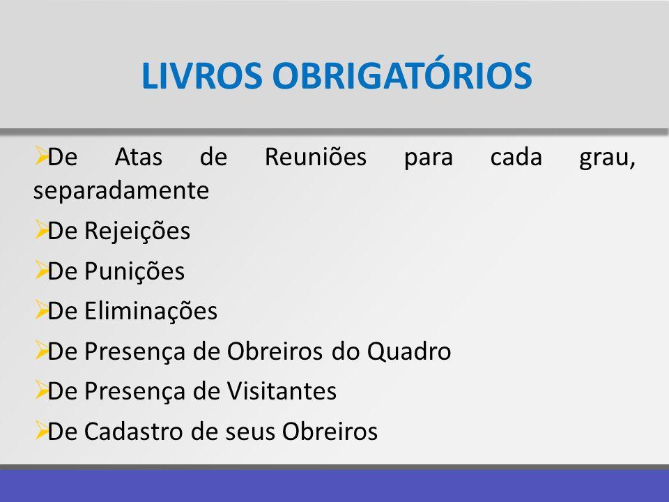LIVROS OBRIGATÓRIOS De Atas de Reuniões para cada grau, separadamente De Rejeições De Punições De Eliminações De Presença de Obreiros do Quadro De Pre