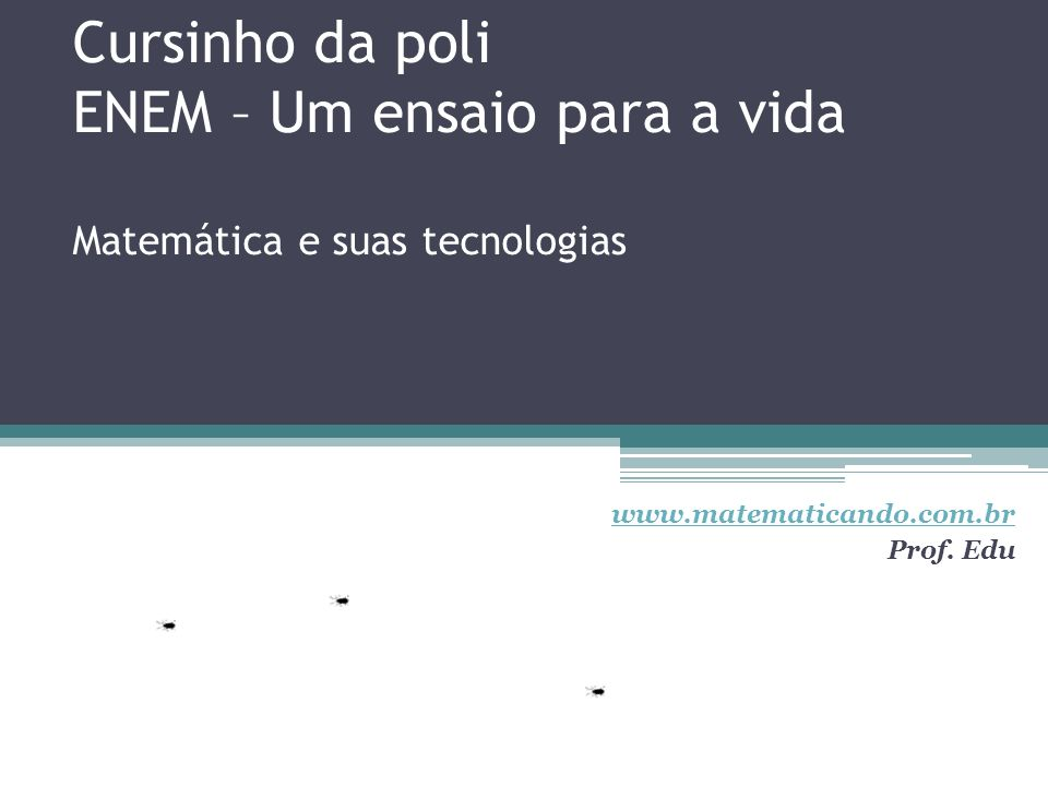 Cursinho da poli ENEM – Um ensaio para a vida Matemática e suas tecnologias www.matematicando.com.br Prof. Edu