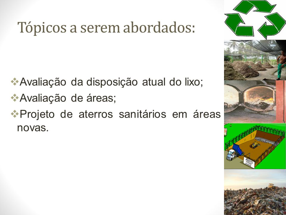 Tópicos a serem abordados: Avaliação da disposição atual do lixo; Avaliação de áreas; Projeto de aterros sanitários em áreas novas.