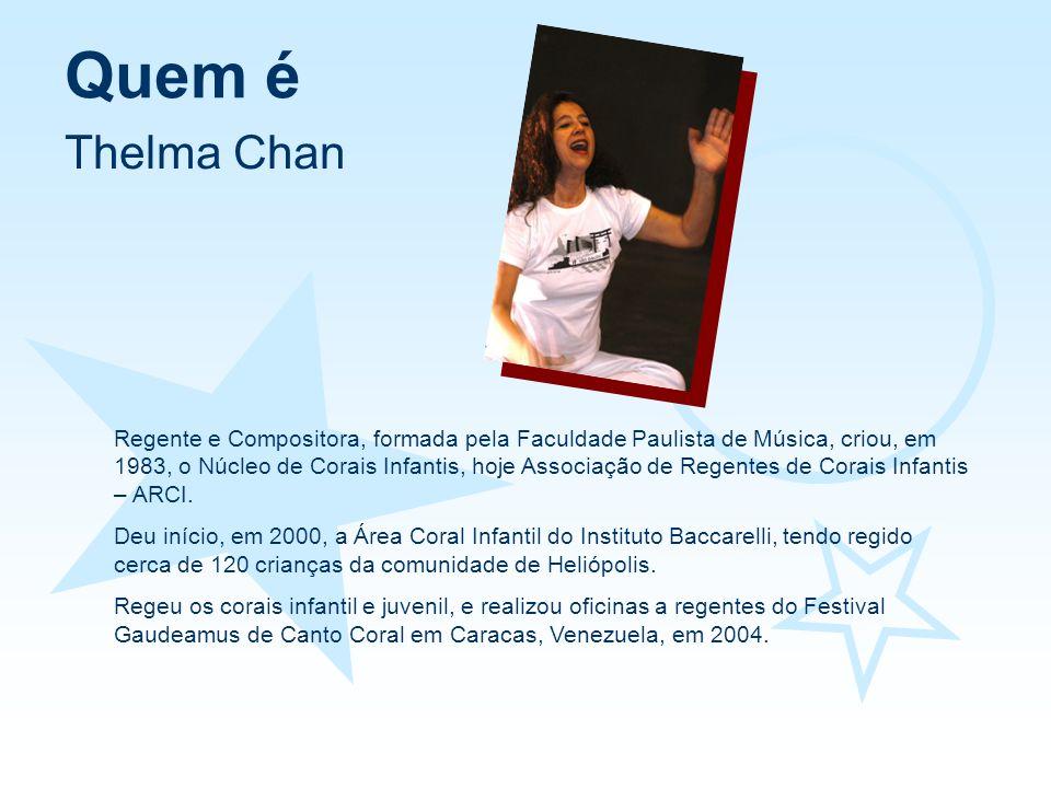 Quem é Thelma Chan Regente e Compositora, formada pela Faculdade Paulista de Música, criou, em 1983, o Núcleo de Corais Infantis, hoje Associação de R