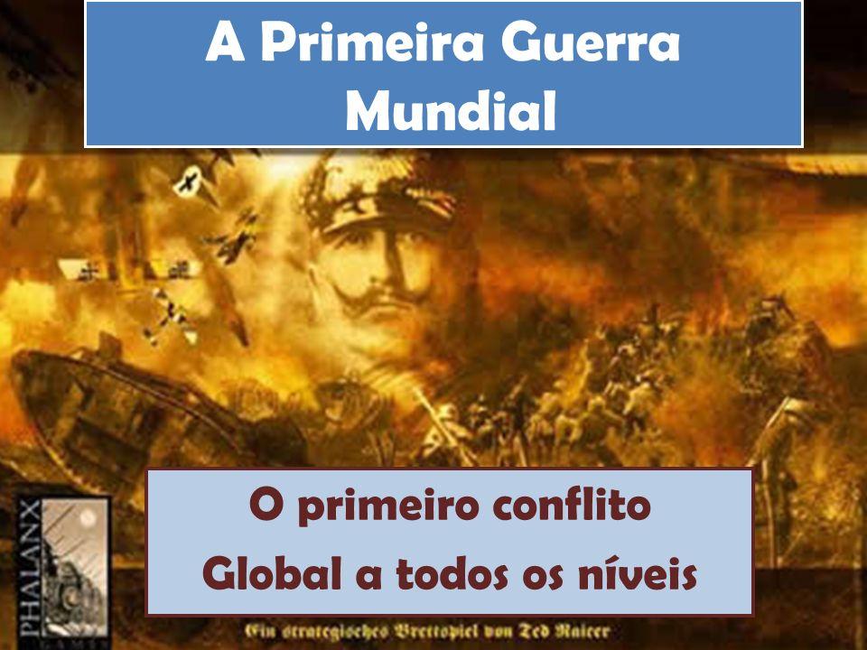 A Primeira Guerra Mundial O primeiro conflito Global a todos os níveis