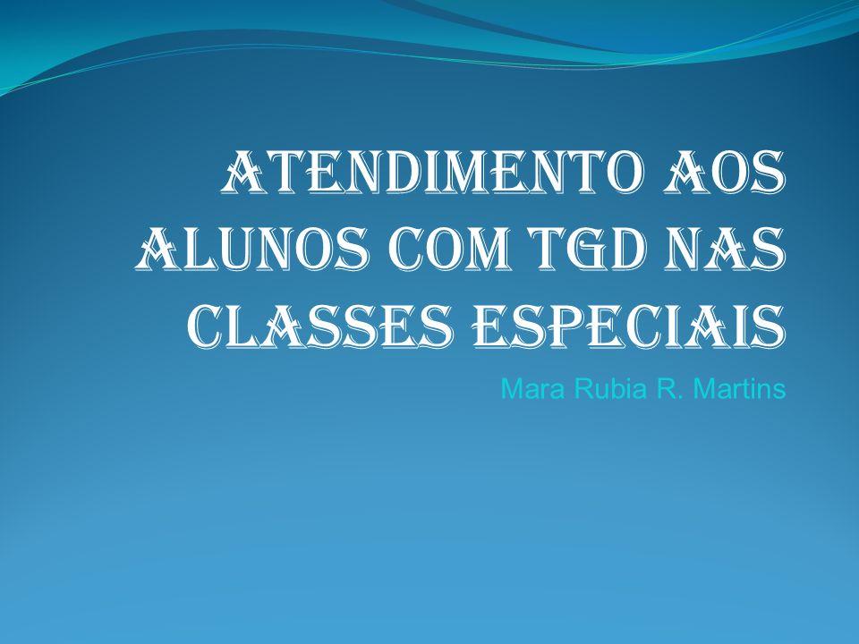 ATENDIMENTO AOS ALUNOS COM TGD NAS CLASSES ESPECIAIS Mara Rubia R. Martins