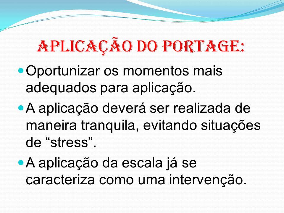 Aplicação do Portage: Oportunizar os momentos mais adequados para aplicação. A aplicação deverá ser realizada de maneira tranquila, evitando situações