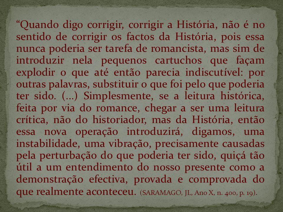 Quando digo corrigir, corrigir a História, não é no sentido de corrigir os factos da História, pois essa nunca poderia ser tarefa de romancista, mas s