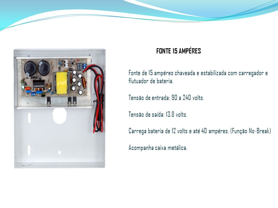 FONTE 15 AMPÉRES Fonte de 15 ampéres chaveada e estabilizada com carregador e flutuador de bateria. Tensão de entrada: 90 a 240 volts. Tensão de saída