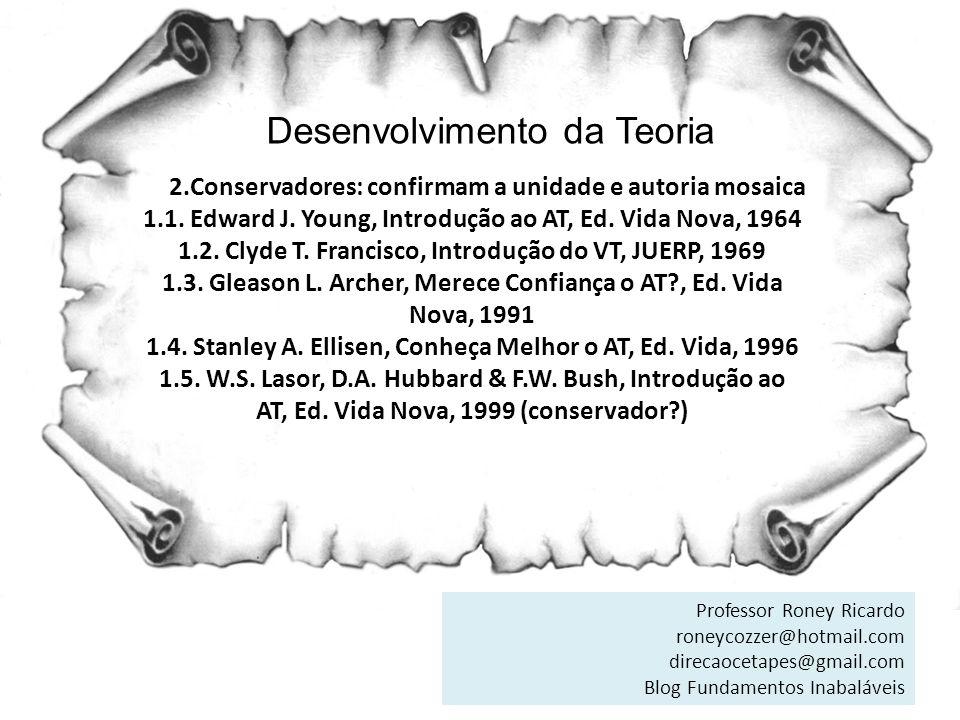 Desenvolvimento da Teoria 2.Conservadores: confirmam a unidade e autoria mosaica 1.1. Edward J. Young, Introdução ao AT, Ed. Vida Nova, 1964 1.2. Clyd