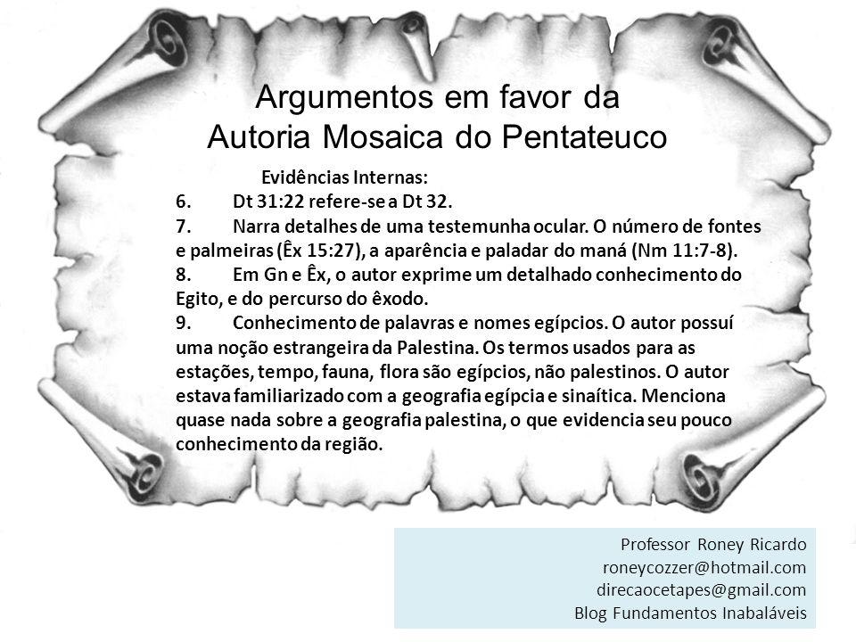 Argumentos em favor da Autoria Mosaica do Pentateuco Evidências Internas: 6. Dt 31:22 refere-se a Dt 32. 7. Narra detalhes de uma testemunha ocular. O