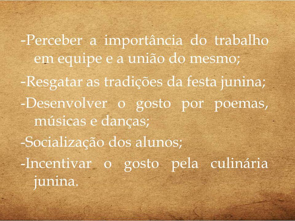 - Perceber a importância do trabalho em equipe e a união do mesmo; - Resgatar as tradições da festa junina; -Desenvolver o gosto por poemas, músicas e
