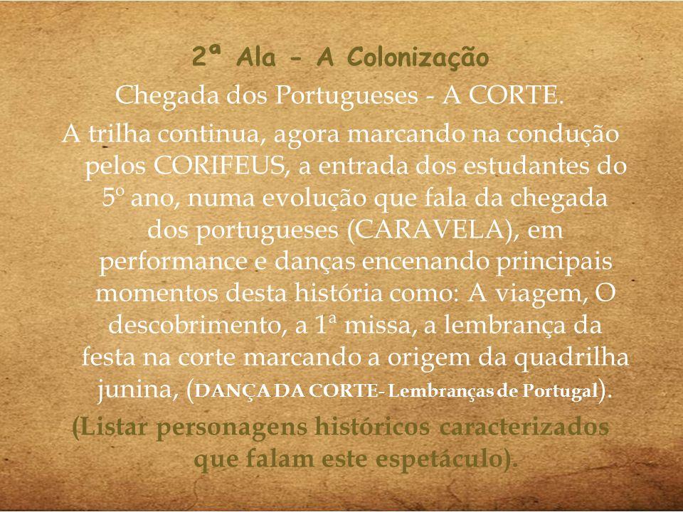 2ª Ala - A Colonização Chegada dos Portugueses - A CORTE. A trilha continua, agora marcando na condução pelos CORIFEUS, a entrada dos estudantes do 5º