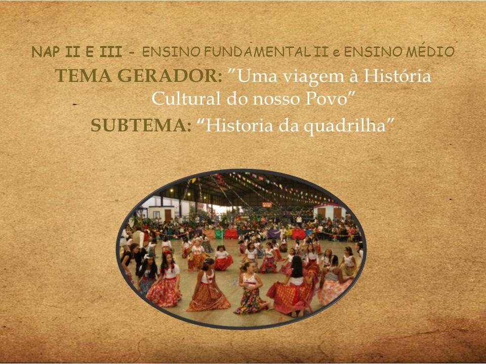 NAP II E III - ENSINO FUNDAMENTAL II e ENSINO MÉDIO TEMA GERADOR: Uma viagem à História Cultural do nosso Povo SUBTEMA: Historia da quadrilha