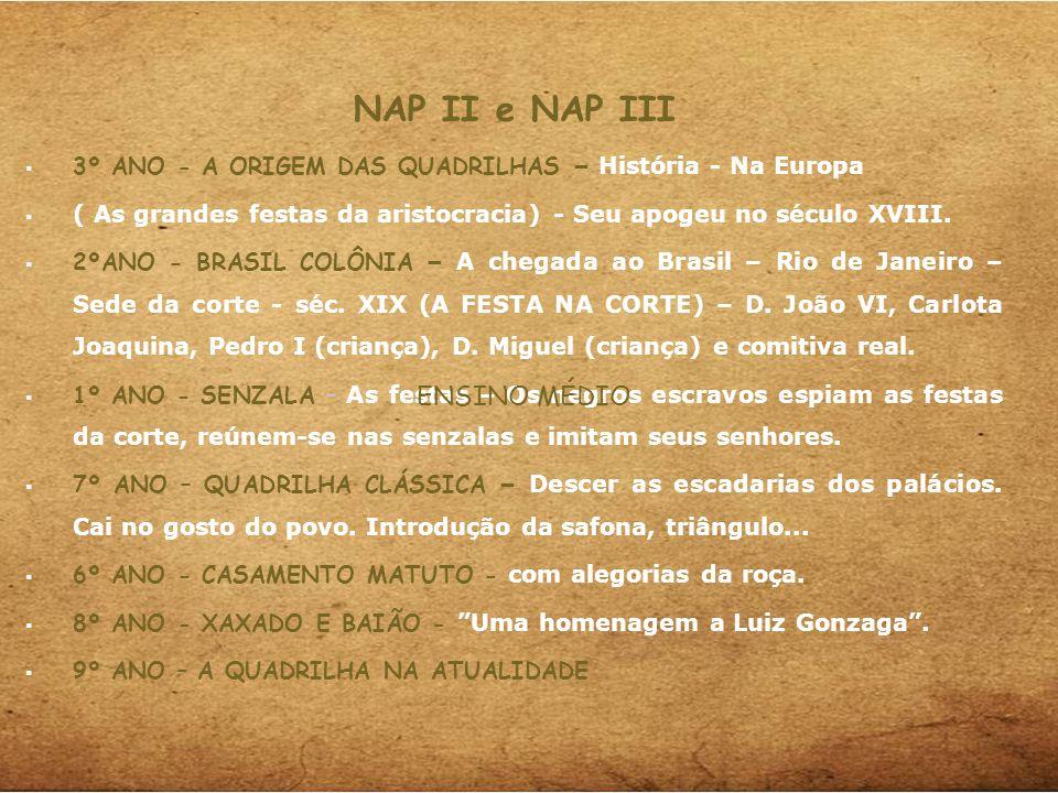 NAP II e NAP III 3º ANO - A ORIGEM DAS QUADRILHAS – História - Na Europa ( As grandes festas da aristocracia) - Seu apogeu no século XVIII. 2ºANO - BR