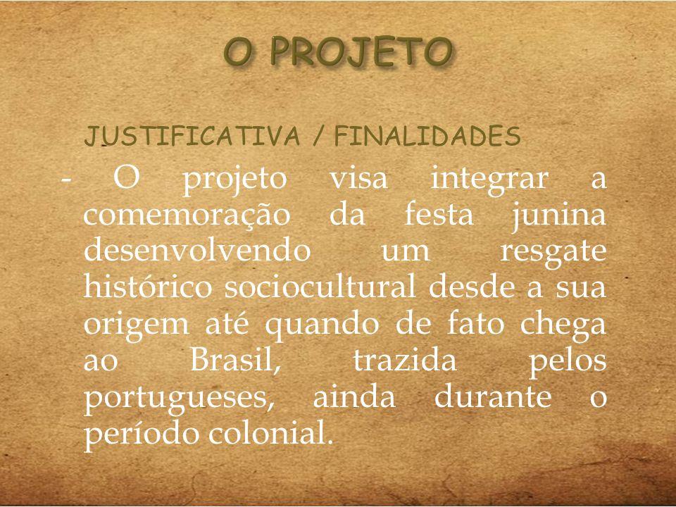 JUSTIFICATIVA / FINALIDADES - O projeto visa integrar a comemoração da festa junina desenvolvendo um resgate histórico sociocultural desde a sua orige