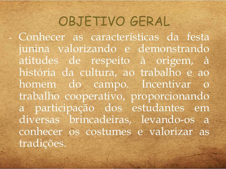 OBJETIVO GERAL - Conhecer as características da festa junina valorizando e demonstrando atitudes de respeito à origem, à história da cultura, ao traba