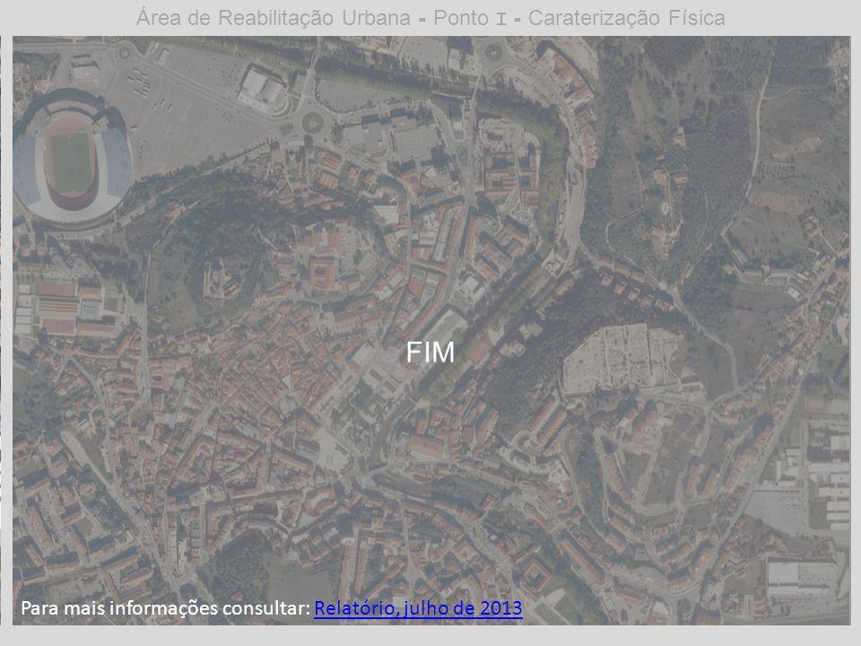 Área de Reabilitação Urbana - Ponto I - Caraterização Física FIM Para mais informações consultar: Relatório, julho de 2013Relatório, julho de 2013