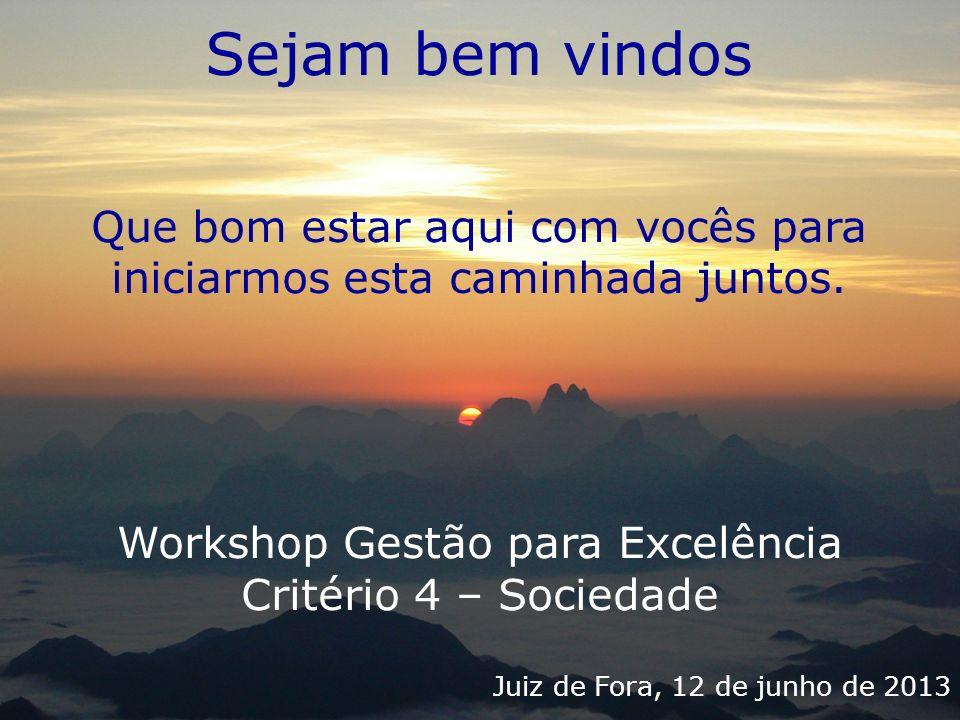 Workshop Gestão para Excelência Critério 4 – Sociedade Juiz de Fora, 12 de junho de 2013 Sejam bem vindos Que bom estar aqui com vocês para iniciarmos