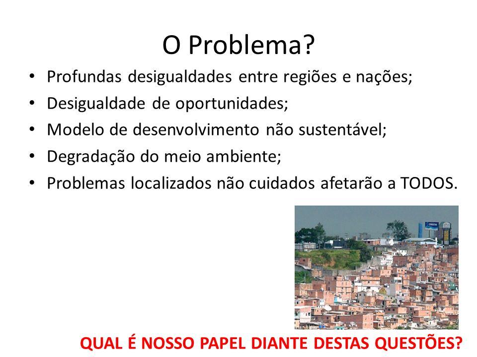 O Problema? Profundas desigualdades entre regiões e nações; Desigualdade de oportunidades; Modelo de desenvolvimento não sustentável; Degradação do me