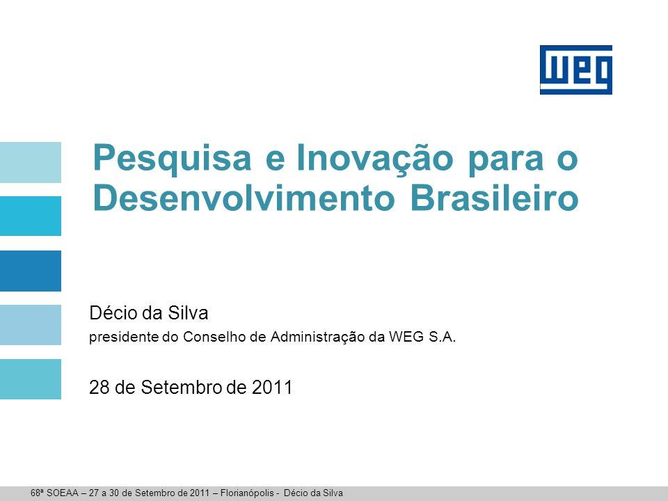 Pesquisa e Inovação para o Desenvolvimento Brasileiro Décio da Silva presidente do Conselho de Administração da WEG S.A. 28 de Setembro de 2011 68ª SO
