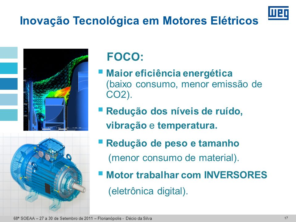 17 Maior eficiência energética (baixo consumo, menor emissão de CO2). Redução dos níveis de ruído, vibração e temperatura. Redução de peso e tamanho (