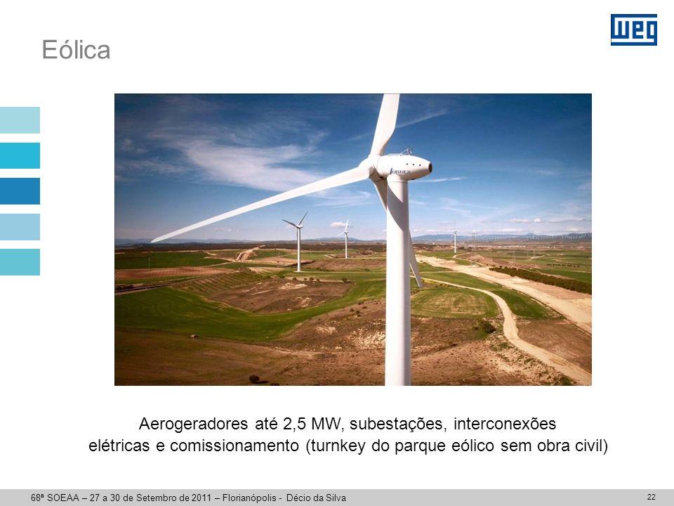22 Eólica Aerogeradores até 2,5 MW, subestações, interconexões elétricas e comissionamento (turnkey do parque eólico sem obra civil) 68ª SOEAA – 27 a 30 de Setembro de 2011 – Florianópolis - Décio da Silva