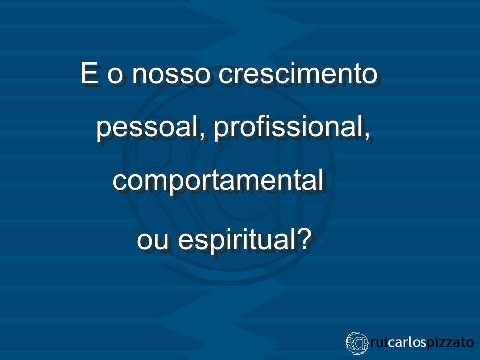 E o nosso crescimento pessoal, profissional, comportamental ou espiritual? E o nosso crescimento pessoal, profissional, comportamental ou espiritual?