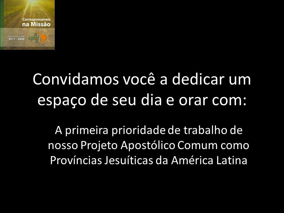 Convidamos você a dedicar um espaço de seu dia e orar com: A primeira prioridade de trabalho de nosso Projeto Apostólico Comum como Províncias Jesuíticas da América Latina