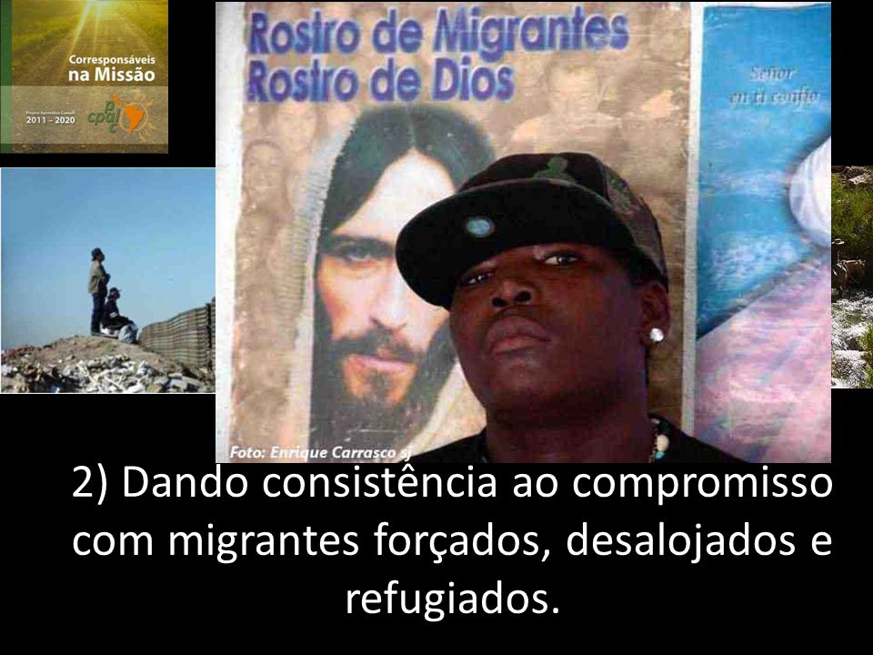 2) Dando consistência ao compromisso com migrantes forçados, desalojados e refugiados.