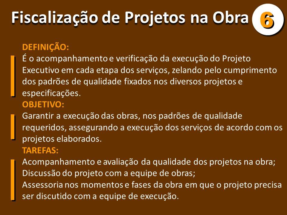 Fiscalização de Projetos na Obra 6 6 DEFINIÇÃO: É o acompanhamento e verificação da execução do Projeto Executivo em cada etapa dos serviços, zelando