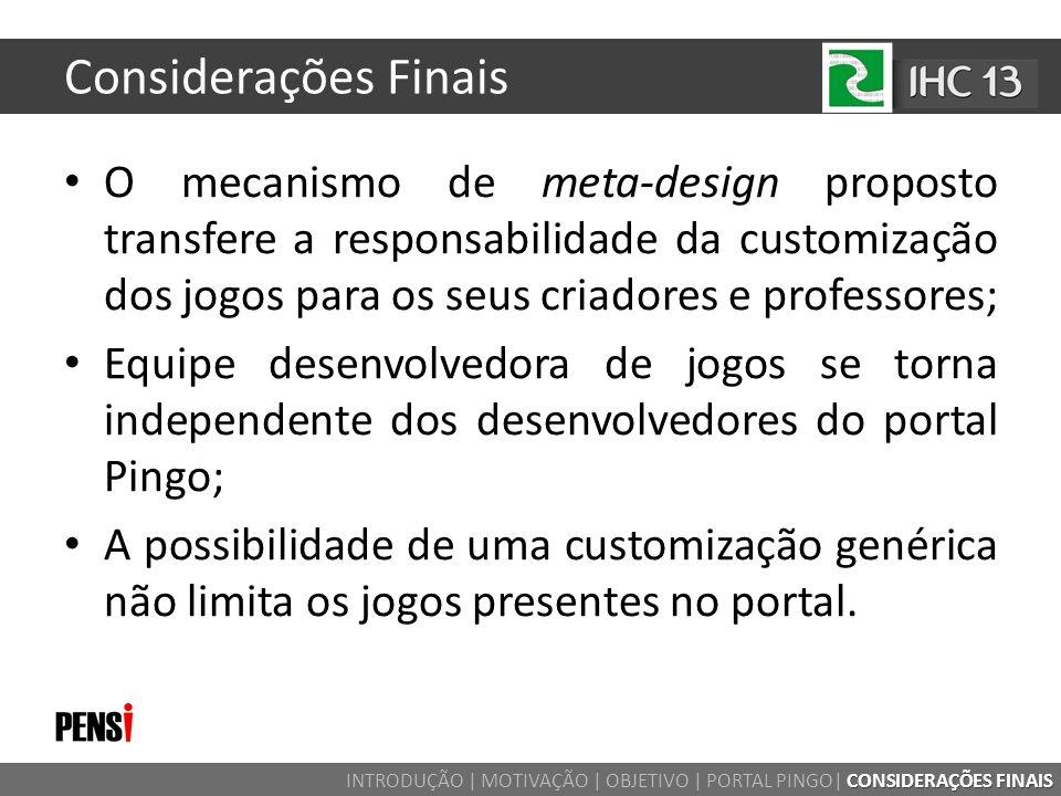 Considerações Finais CONSIDERAÇÕES FINAIS INTRODUÇÃO | MOTIVAÇÃO | OBJETIVO | PORTAL PINGO| CONSIDERAÇÕES FINAIS O mecanismo de meta-design proposto t