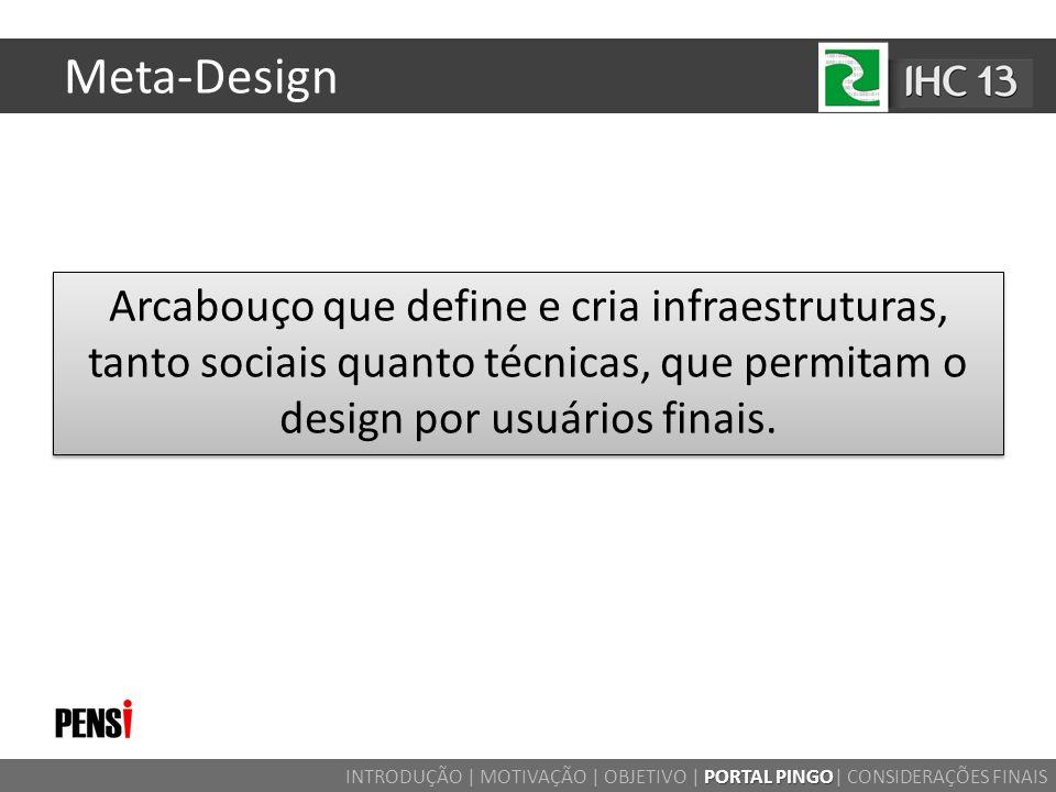 Meta-Design Arcabouço que define e cria infraestruturas, tanto sociais quanto técnicas, que permitam o design por usuários finais. PORTAL PINGO INTROD