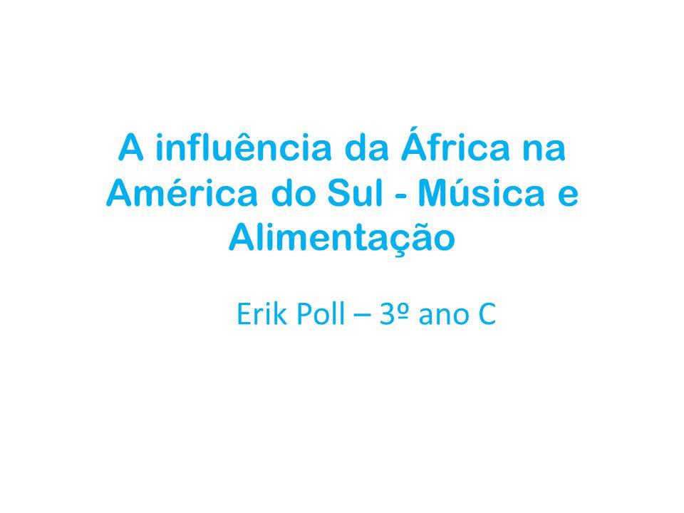 A influência da África na América do Sul - Música e Alimentação Erik Poll – 3º ano C