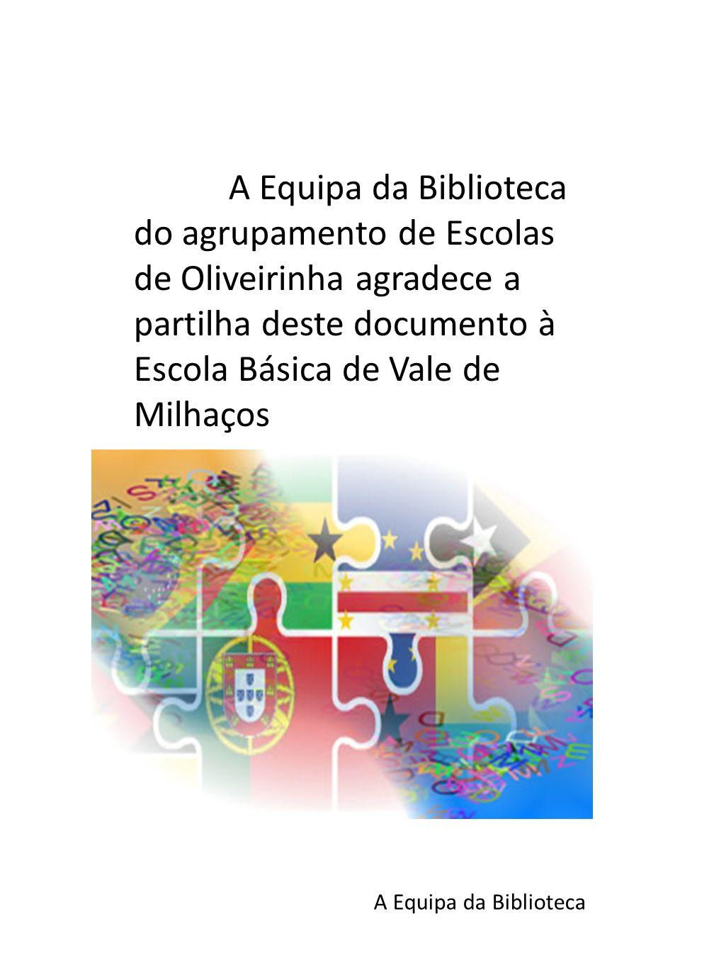A Equipa da Biblioteca do agrupamento de Escolas de Oliveirinha agradece a partilha deste documento à Escola Básica de Vale de Milhaços A Equipa da Biblioteca