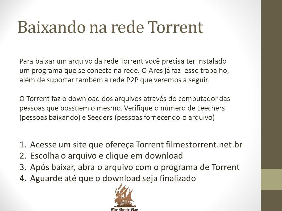 Baixando na rede Torrent Para baixar um arquivo da rede Torrent você precisa ter instalado um programa que se conecta na rede. O Ares já faz esse trab