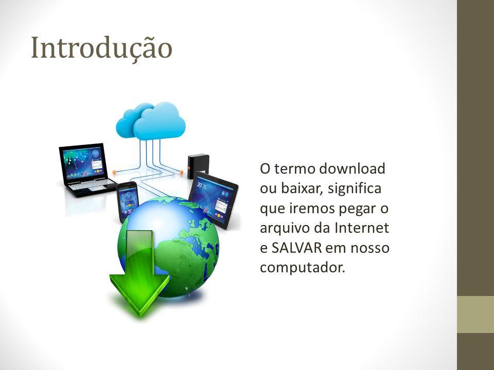Introdução O termo download ou baixar, significa que iremos pegar o arquivo da Internet e SALVAR em nosso computador.