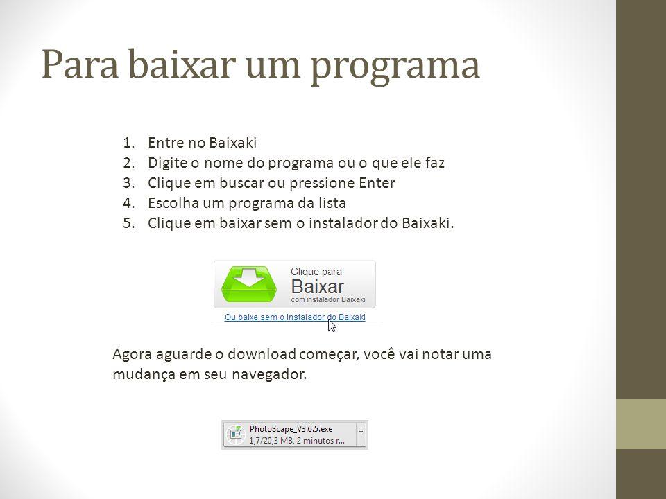 Para baixar um programa 1.Entre no Baixaki 2.Digite o nome do programa ou o que ele faz 3.Clique em buscar ou pressione Enter 4.Escolha um programa da