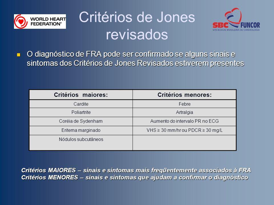 Critérios de Jones revisados O diagnóstico de FRA pode ser confirmado se alguns sinais e sintomas dos Critérios de Jones Revisados estiverem presentes O diagnóstico de FRA pode ser confirmado se alguns sinais e sintomas dos Critérios de Jones Revisados estiverem presentes Critérios maiores:Critérios menores: CarditeFebre PoliartriteArtralgia Coréia de SydenhamAumento do intervalo PR no ECG Eritema marginadoVHS 30 mm/hr ou PDCR 30 mg/L Nódulos subcutâneos Critérios MAIORES – sinais e sintomas mais freqüentemente associados à FRA Critérios MENORES – sinais e sintomas que ajudam a confirmar o diagnóstico