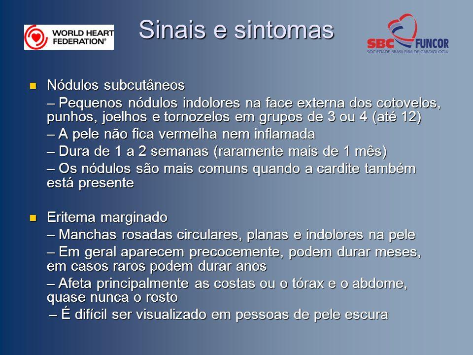 Sinais e sintomas Nódulos subcutâneos Nódulos subcutâneos – Pequenos nódulos indolores na face externa dos cotovelos, punhos, joelhos e tornozelos em grupos de 3 ou 4 (até 12) – A pele não fica vermelha nem inflamada – Dura de 1 a 2 semanas (raramente mais de 1 mês) – Os nódulos são mais comuns quando a cardite também está presente Eritema marginado Eritema marginado – Manchas rosadas circulares, planas e indolores na pele – Em geral aparecem precocemente, podem durar meses, em casos raros podem durar anos – Afeta principalmente as costas ou o tórax e o abdome, quase nunca o rosto – É difícil ser visualizado em pessoas de pele escura – É difícil ser visualizado em pessoas de pele escura