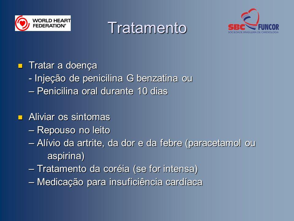 Tratamento Tratar a doença Tratar a doença - Injeção de penicilina G benzatina ou – Penicilina oral durante 10 dias Aliviar os sintomas Aliviar os sintomas – Repouso no leito – Alívio da artrite, da dor e da febre (paracetamol ou aspirina) aspirina) – Tratamento da coréia (se for intensa) – Medicação para insuficiência cardíaca