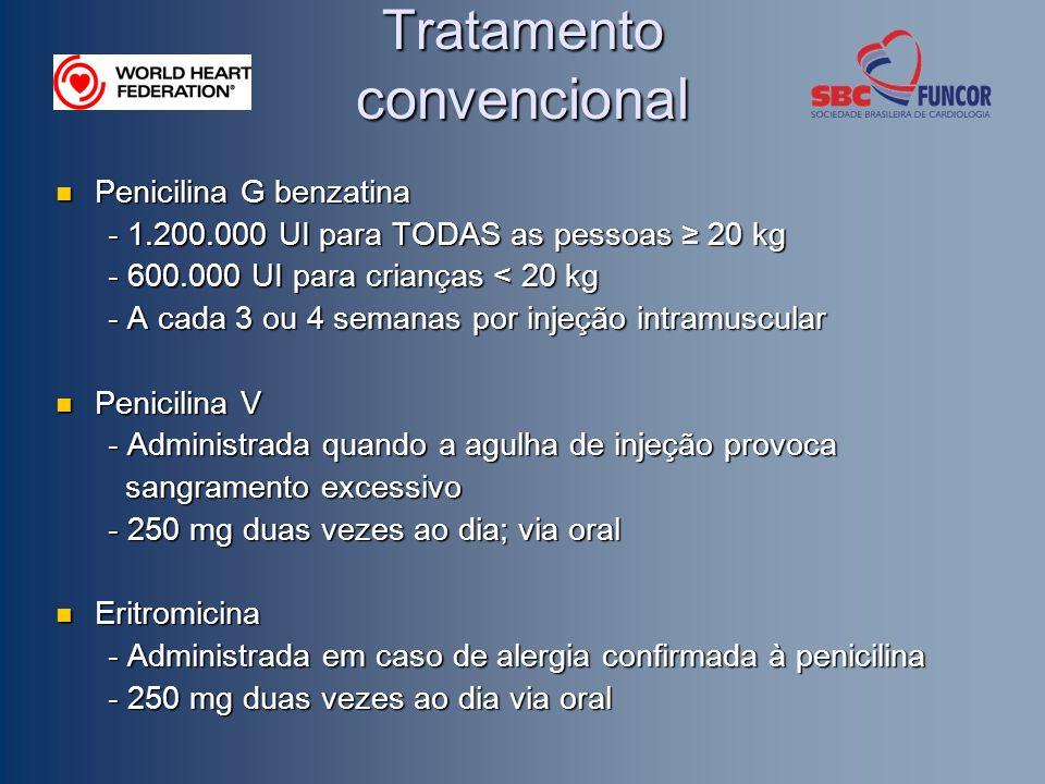 Tratamento convencional Penicilina G benzatina Penicilina G benzatina - 1.200.000 UI para TODAS as pessoas 20 kg - 600.000 UI para crianças < 20 kg - A cada 3 ou 4 semanas por injeção intramuscular Penicilina V Penicilina V - Administrada quando a agulha de injeção provoca sangramento excessivo sangramento excessivo - 250 mg duas vezes ao dia; via oral Eritromicina Eritromicina - Administrada em caso de alergia confirmada à penicilina - 250 mg duas vezes ao dia via oral