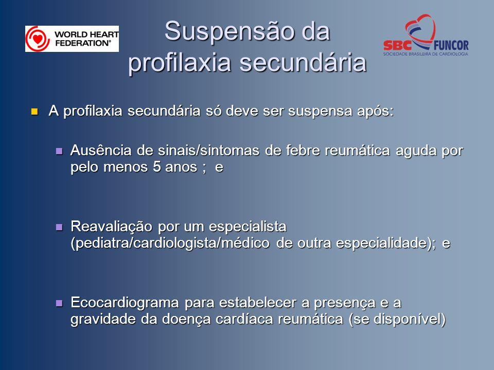 Suspensão da profilaxia secundária A profilaxia secundária só deve ser suspensa após: A profilaxia secundária só deve ser suspensa após: Ausência de sinais/sintomas de febre reumática aguda por pelo menos 5 anos ; e Ausência de sinais/sintomas de febre reumática aguda por pelo menos 5 anos ; e Reavaliação por um especialista (pediatra/cardiologista/médico de outra especialidade); e Reavaliação por um especialista (pediatra/cardiologista/médico de outra especialidade); e Ecocardiograma para estabelecer a presença e a gravidade da doença cardíaca reumática (se disponível) Ecocardiograma para estabelecer a presença e a gravidade da doença cardíaca reumática (se disponível)