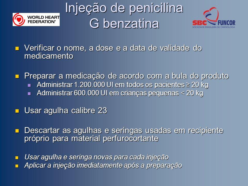 Injeção de penicilina G benzatina Verificar o nome, a dose e a data de validade do medicamento Verificar o nome, a dose e a data de validade do medicamento Preparar a medicação de acordo com a bula do produto Preparar a medicação de acordo com a bula do produto Administrar 1.200.000 UI em todos os pacientes 20 kg Administrar 1.200.000 UI em todos os pacientes 20 kg Administrar 600.000 UI em crianças pequenas < 20 kg Administrar 600.000 UI em crianças pequenas < 20 kg Usar agulha calibre 23 Usar agulha calibre 23 Descartar as agulhas e seringas usadas em recipiente próprio para material perfurocortante Descartar as agulhas e seringas usadas em recipiente próprio para material perfurocortante Usar agulha e seringa novas para cada injeção Usar agulha e seringa novas para cada injeção Aplicar a injeção imediatamente após a preparação Aplicar a injeção imediatamente após a preparação