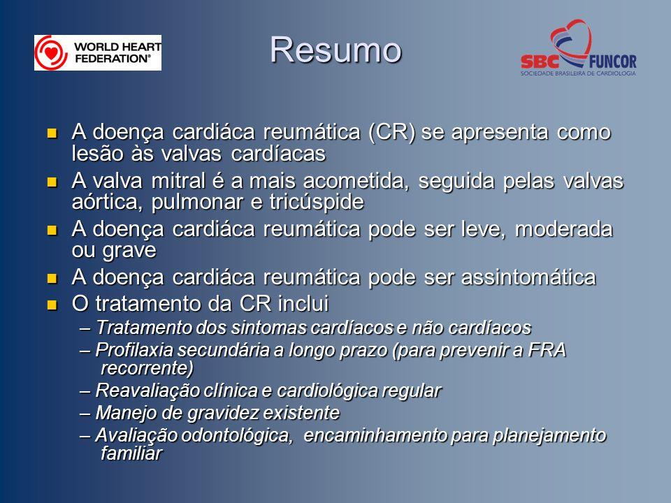 Resumo A doença cardiáca reumática (CR) se apresenta como lesão às valvas cardíacas A doença cardiáca reumática (CR) se apresenta como lesão às valvas cardíacas A valva mitral é a mais acometida, seguida pelas valvas aórtica, pulmonar e tricúspide A valva mitral é a mais acometida, seguida pelas valvas aórtica, pulmonar e tricúspide A doença cardiáca reumática pode ser leve, moderada ou grave A doença cardiáca reumática pode ser leve, moderada ou grave A doença cardiáca reumática pode ser assintomática A doença cardiáca reumática pode ser assintomática O tratamento da CR inclui O tratamento da CR inclui – Tratamento dos sintomas cardíacos e não cardíacos – Profilaxia secundária a longo prazo (para prevenir a FRA recorrente) – Reavaliação clínica e cardiológica regular – Manejo de gravidez existente – Avaliação odontológica, encaminhamento para planejamento familiar