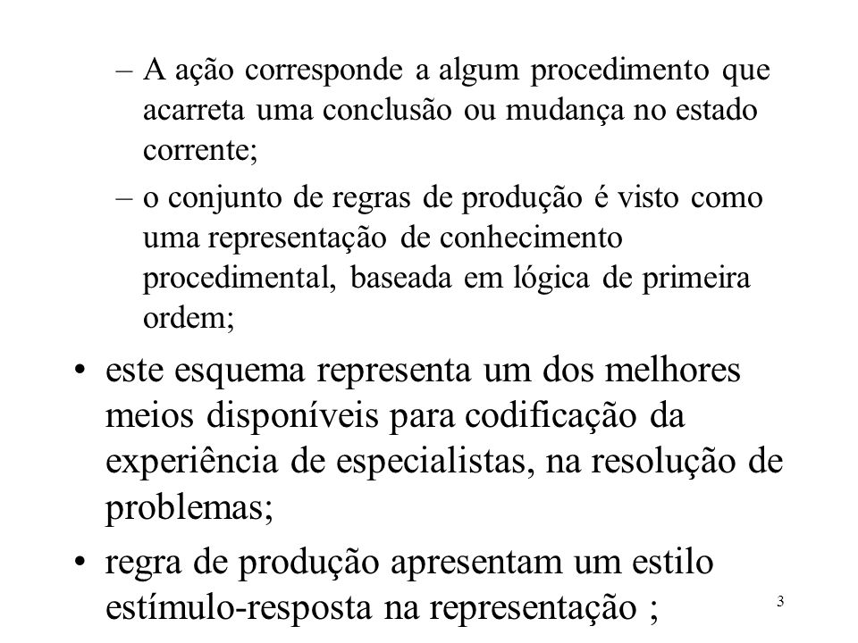 3 –A ação corresponde a algum procedimento que acarreta uma conclusão ou mudança no estado corrente; –o conjunto de regras de produção é visto como um
