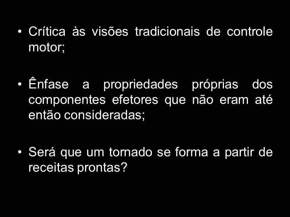 Crítica às visões tradicionais de controle motor; Ênfase a propriedades próprias dos componentes efetores que não eram até então consideradas; Será que um tornado se forma a partir de receitas prontas?