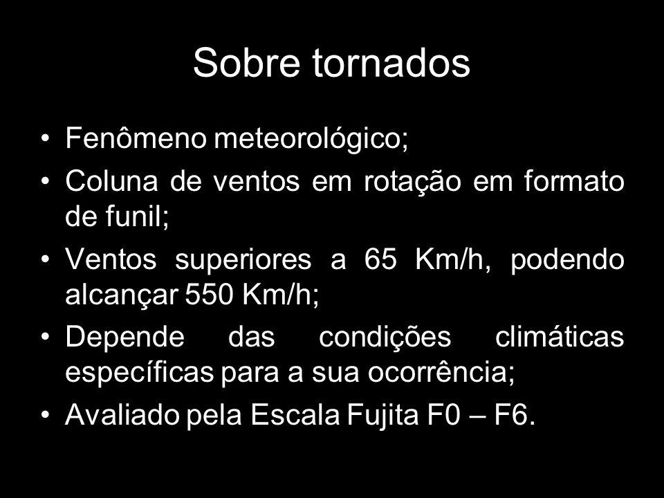 Sobre tornados Fenômeno meteorológico; Coluna de ventos em rotação em formato de funil; Ventos superiores a 65 Km/h, podendo alcançar 550 Km/h; Depende das condições climáticas específicas para a sua ocorrência; Avaliado pela Escala Fujita F0 – F6.