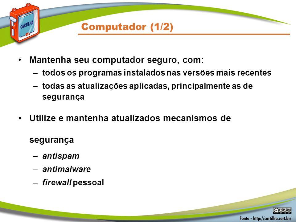 Computador (1/2) Mantenha seu computador seguro, com: –todos os programas instalados nas versões mais recentes –todas as atualizações aplicadas, principalmente as de segurança Utilize e mantenha atualizados mecanismos de segurança –antispam –antimalware –firewall pessoal