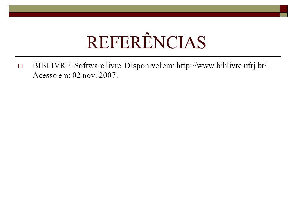 REFERÊNCIAS BIBLIVRE. Software livre. Disponível em: http://www.biblivre.ufrj.br/. Acesso em: 02 nov. 2007.