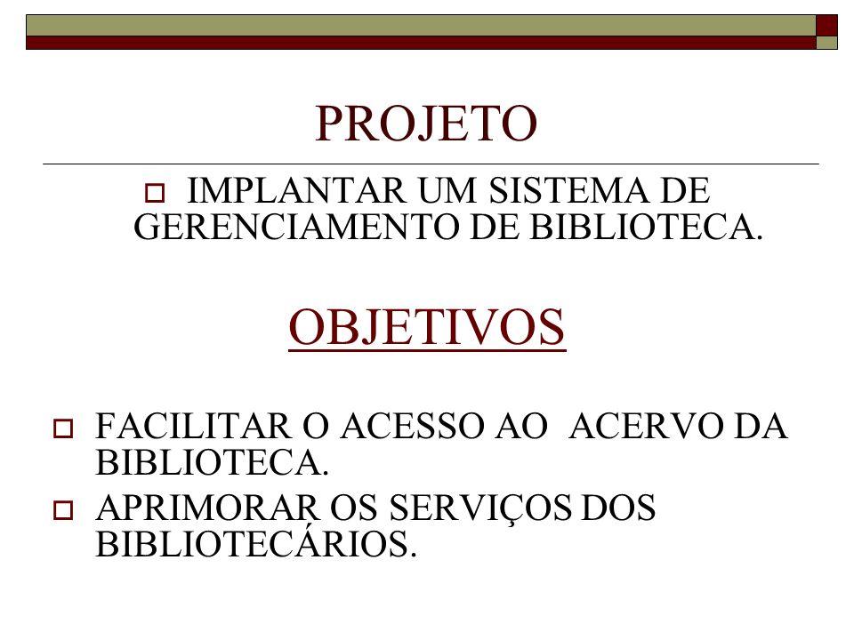 PROJETO IMPLANTAR UM SISTEMA DE GERENCIAMENTO DE BIBLIOTECA. OBJETIVOS FACILITAR O ACESSO AO ACERVO DA BIBLIOTECA. APRIMORAR OS SERVIÇOS DOS BIBLIOTEC