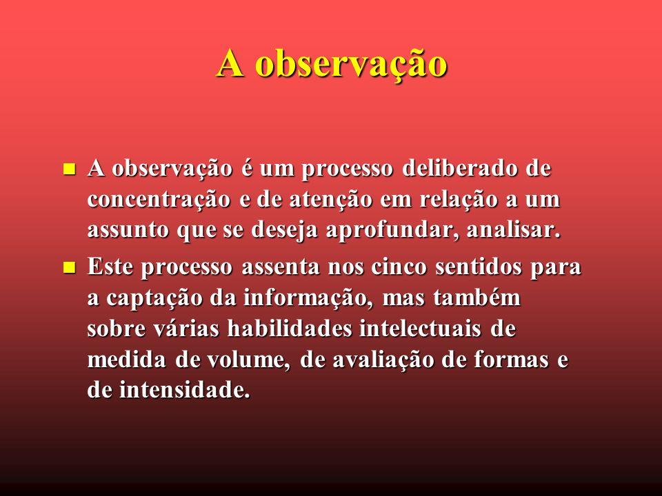 A observação A observação é um processo deliberado de concentração e de atenção em relação a um assunto que se deseja aprofundar, analisar. A observaç