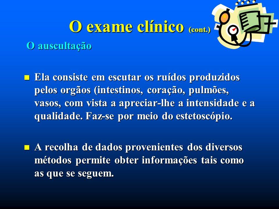 O exame clínico (cont.) O auscultação O auscultação Ela consiste em escutar os ruídos produzidos pelos orgãos (intestinos, coração, pulmões, vasos, co