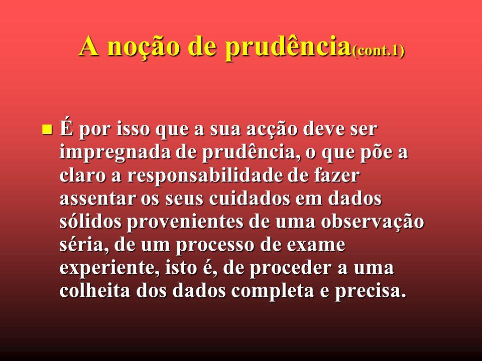 A noção de prudência (cont.1) É por isso que a sua acção deve ser impregnada de prudência, o que põe a claro a responsabilidade de fazer assentar os s